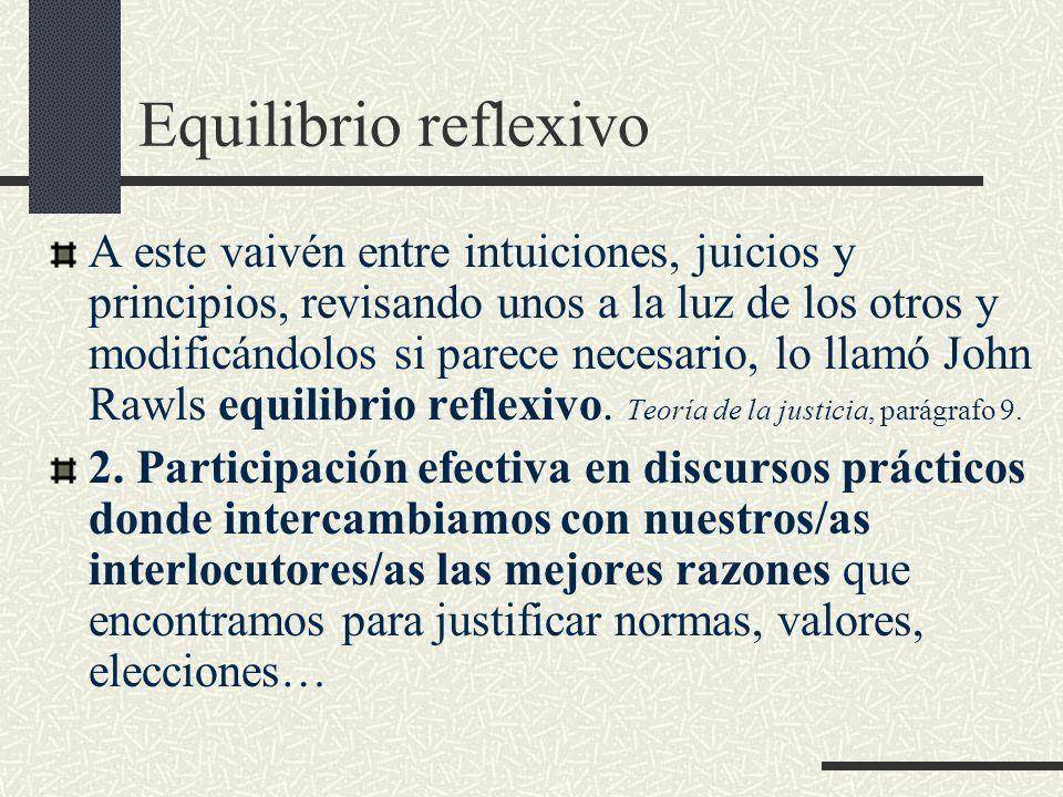 Equilibrio reflexivo A este vaivén entre intuiciones, juicios y principios, revisando unos a la luz de los otros y modificándolos si parece necesario, lo llamó John Rawls equilibrio reflexivo.