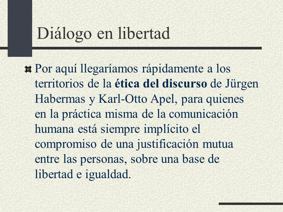 Diálogo en libertad Por aquí llegaríamos rápidamente a los territorios de la ética del discurso de Jürgen Habermas y Karl-Otto Apel, para quienes en la práctica misma de la comunicación humana está siempre implícito el compromiso de una justificación mutua entre las personas, sobre una base de libertad e igualdad.