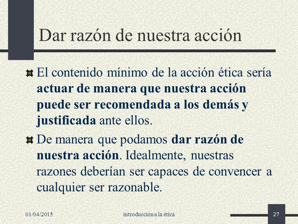 01/04/2015introducción a la ética27 Dar razón de nuestra acción El contenido mínimo de la acción ética sería actuar de manera que nuestra acción puede ser recomendada a los demás y justificada ante ellos.