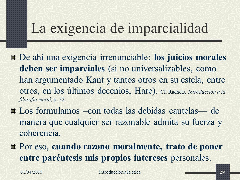 01/04/2015introducción a la ética29 La exigencia de imparcialidad De ahí una exigencia irrenunciable: los juicios morales deben ser imparciales (si no universalizables, como han argumentado Kant y tantos otros en su estela, entre otros, en los últimos decenios, Hare).