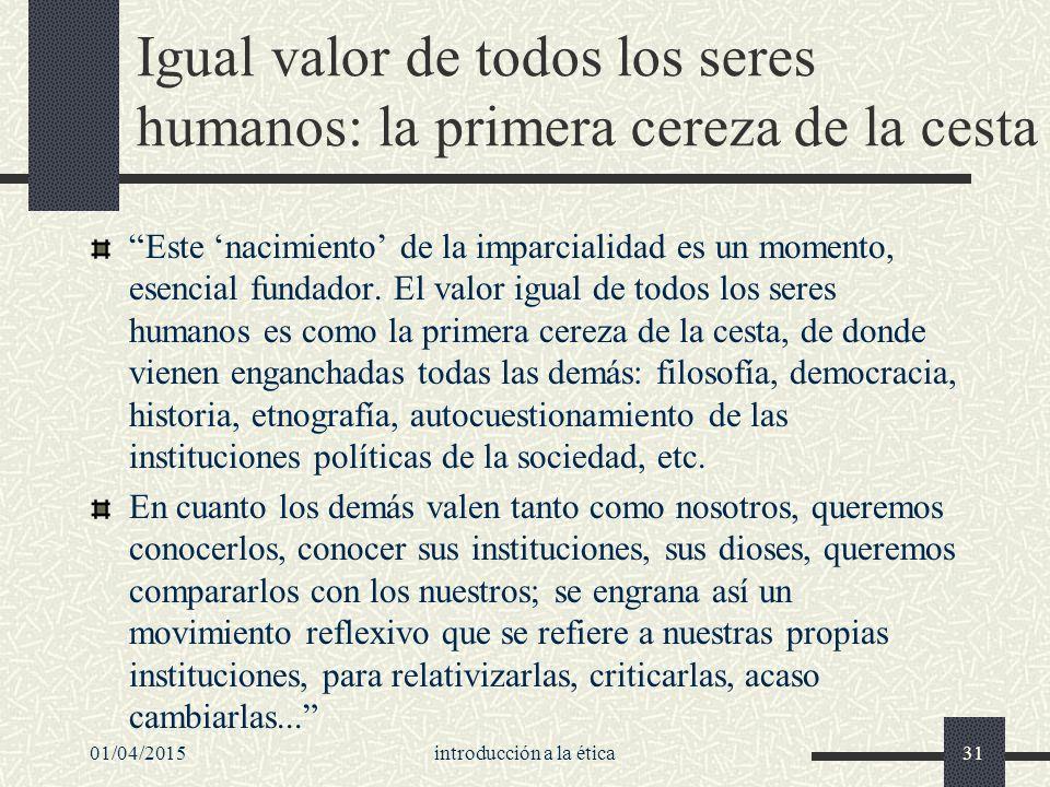 01/04/2015introducción a la ética31 Igual valor de todos los seres humanos: la primera cereza de la cesta Este 'nacimiento' de la imparcialidad es un momento, esencial fundador.