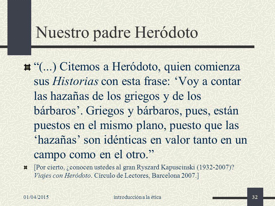 01/04/2015introducción a la ética32 Nuestro padre Heródoto (...) Citemos a Heródoto, quien comienza sus Historias con esta frase: 'Voy a contar las hazañas de los griegos y de los bárbaros'.