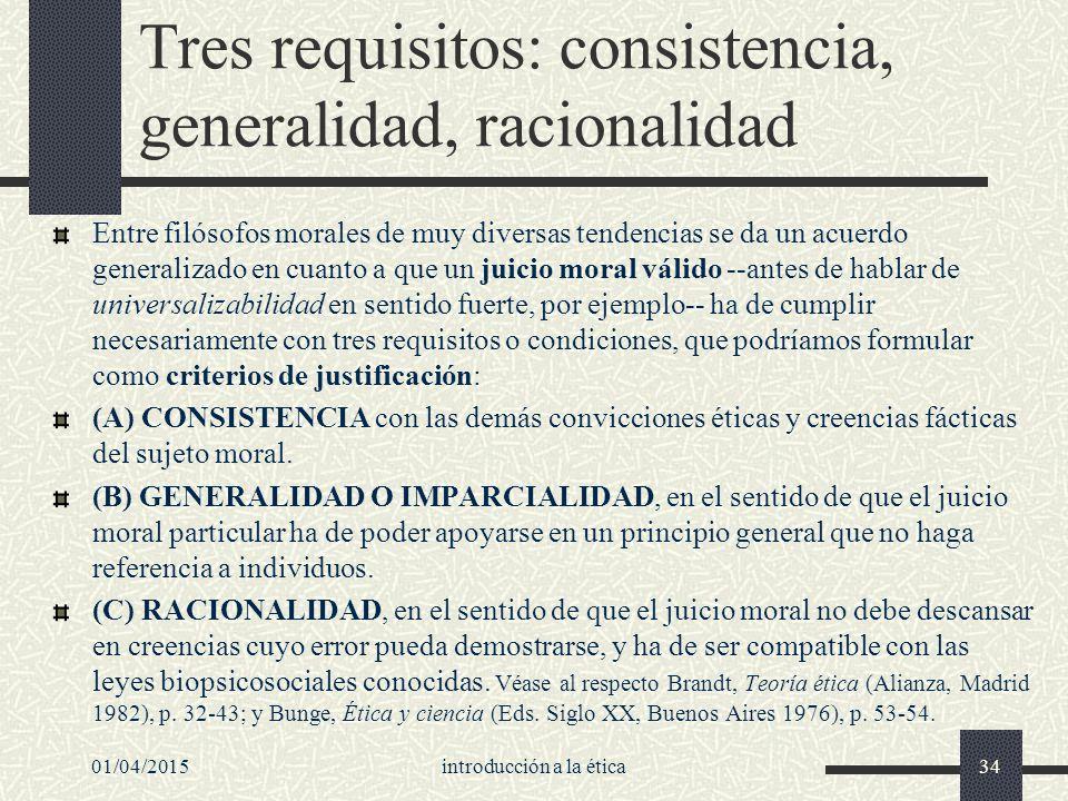 01/04/2015introducción a la ética34 Tres requisitos: consistencia, generalidad, racionalidad Entre filósofos morales de muy diversas tendencias se da un acuerdo generalizado en cuanto a que un juicio moral válido --antes de hablar de universalizabilidad en sentido fuerte, por ejemplo-- ha de cumplir necesariamente con tres requisitos o condiciones, que podríamos formular como criterios de justificación: (A) CONSISTENCIA con las demás convicciones éticas y creencias fácticas del sujeto moral.