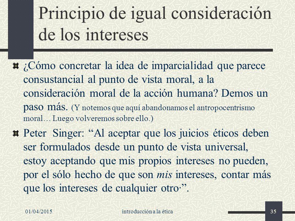01/04/2015introducción a la ética35 Principio de igual consideración de los intereses ¿Cómo concretar la idea de imparcialidad que parece consustancial al punto de vista moral, a la consideración moral de la acción humana.