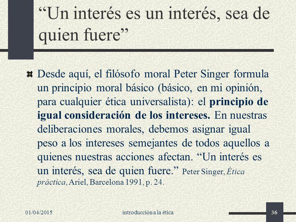 01/04/2015introducción a la ética36 Un interés es un interés, sea de quien fuere Desde aquí, el filósofo moral Peter Singer formula un principio moral básico (básico, en mi opinión, para cualquier ética universalista): el principio de igual consideración de los intereses.