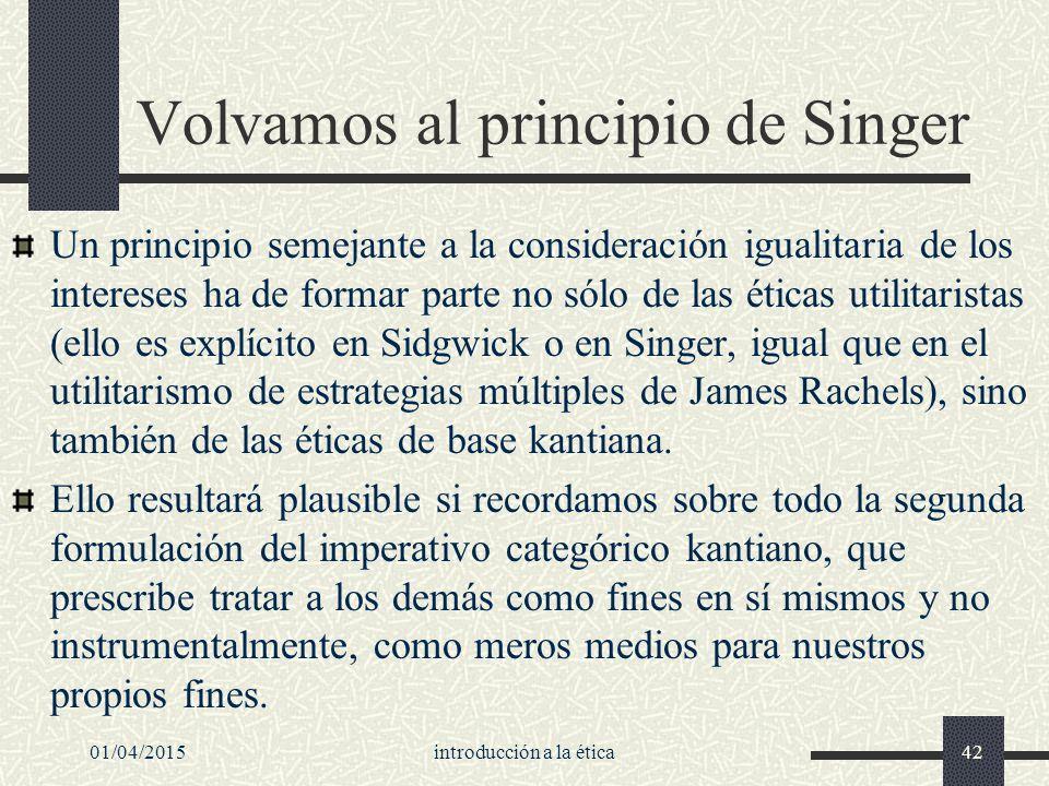 01/04/2015introducción a la ética42 Volvamos al principio de Singer Un principio semejante a la consideración igualitaria de los intereses ha de formar parte no sólo de las éticas utilitaristas (ello es explícito en Sidgwick o en Singer, igual que en el utilitarismo de estrategias múltiples de James Rachels), sino también de las éticas de base kantiana.