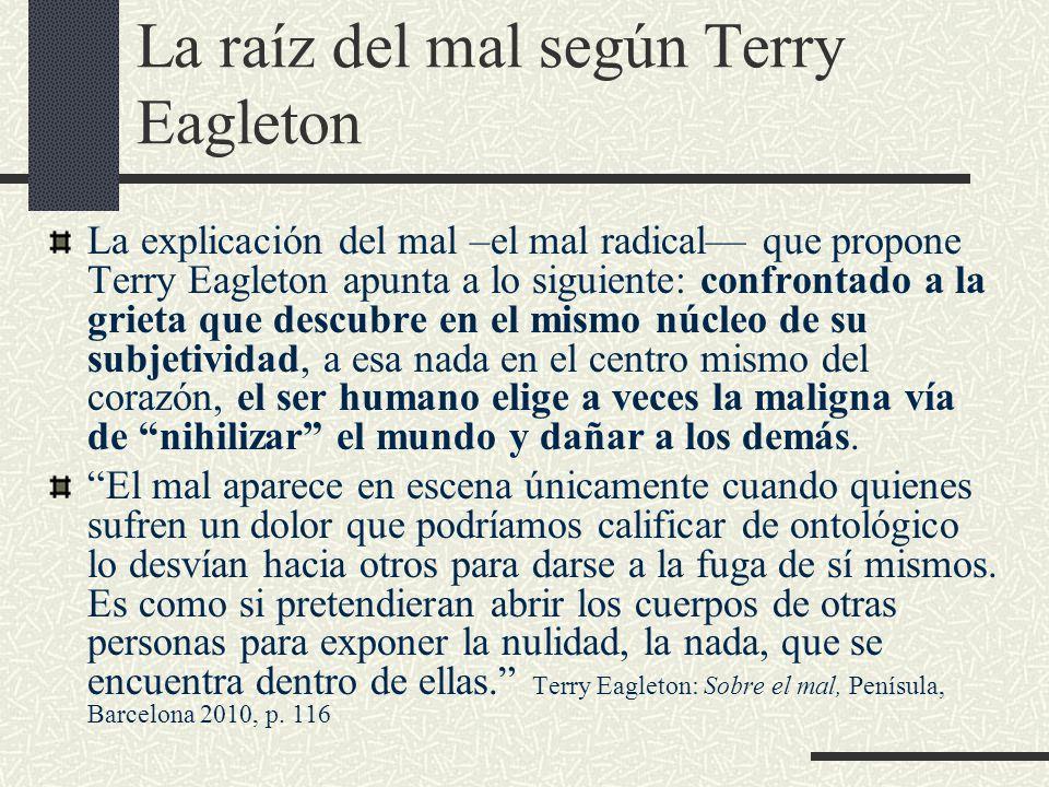 La raíz del mal según Terry Eagleton La explicación del mal –el mal radical— que propone Terry Eagleton apunta a lo siguiente: confrontado a la grieta que descubre en el mismo núcleo de su subjetividad, a esa nada en el centro mismo del corazón, el ser humano elige a veces la maligna vía de nihilizar el mundo y dañar a los demás.