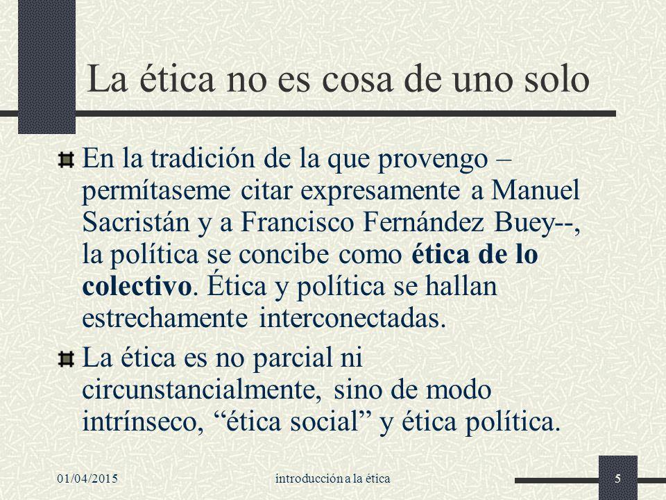 01/04/2015introducción a la ética5 La ética no es cosa de uno solo En la tradición de la que provengo – permítaseme citar expresamente a Manuel Sacristán y a Francisco Fernández Buey--, la política se concibe como ética de lo colectivo.