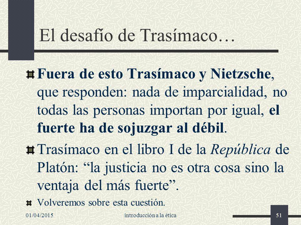 01/04/2015introducción a la ética51 El desafío de Trasímaco… Fuera de esto Trasímaco y Nietzsche, que responden: nada de imparcialidad, no todas las personas importan por igual, el fuerte ha de sojuzgar al débil.