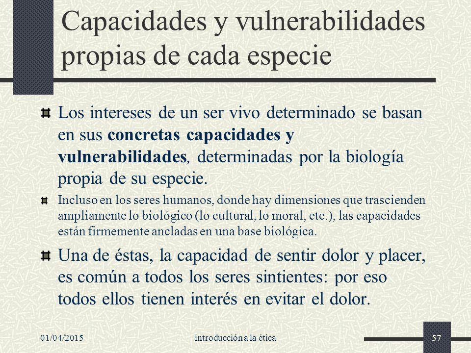 01/04/2015introducción a la ética57 Capacidades y vulnerabilidades propias de cada especie Los intereses de un ser vivo determinado se basan en sus concretas capacidades y vulnerabilidades, determinadas por la biología propia de su especie.