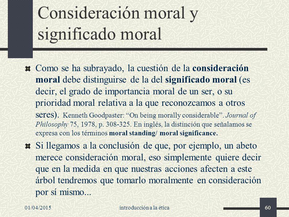 01/04/2015introducción a la ética60 Consideración moral y significado moral Como se ha subrayado, la cuestión de la consideración moral debe distinguirse de la del significado moral (es decir, el grado de importancia moral de un ser, o su prioridad moral relativa a la que reconozcamos a otros seres).