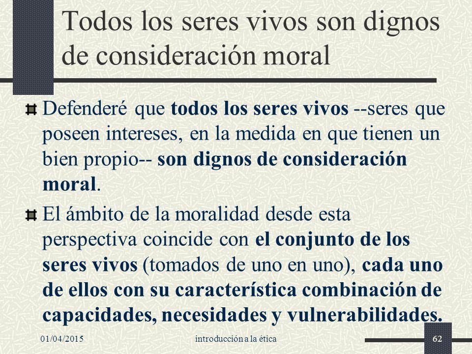 01/04/2015introducción a la ética62 Todos los seres vivos son dignos de consideración moral Defenderé que todos los seres vivos --seres que poseen intereses, en la medida en que tienen un bien propio-- son dignos de consideración moral.