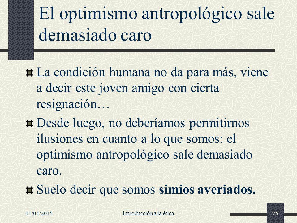 El optimismo antropológico sale demasiado caro La condición humana no da para más, viene a decir este joven amigo con cierta resignación… Desde luego, no deberíamos permitirnos ilusiones en cuanto a lo que somos: el optimismo antropológico sale demasiado caro.
