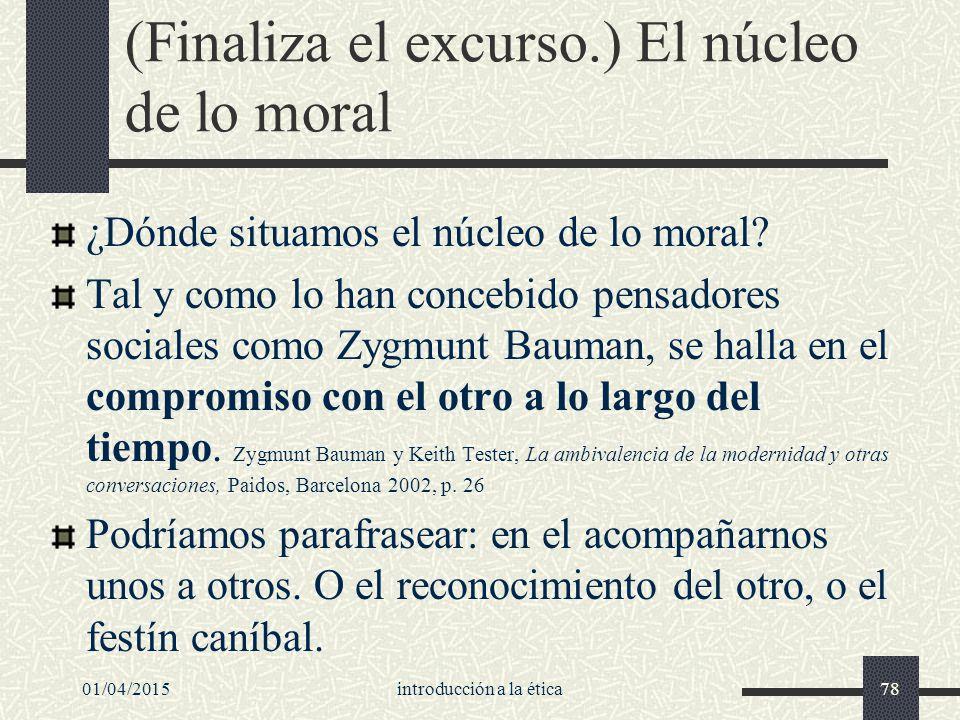 01/04/2015introducción a la ética78 (Finaliza el excurso.) El núcleo de lo moral ¿Dónde situamos el núcleo de lo moral.