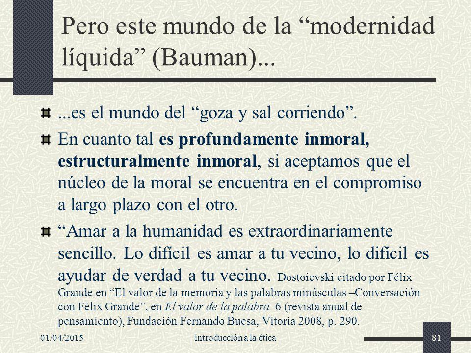 01/04/2015introducción a la ética81 Pero este mundo de la modernidad líquida (Bauman)......es el mundo del goza y sal corriendo .