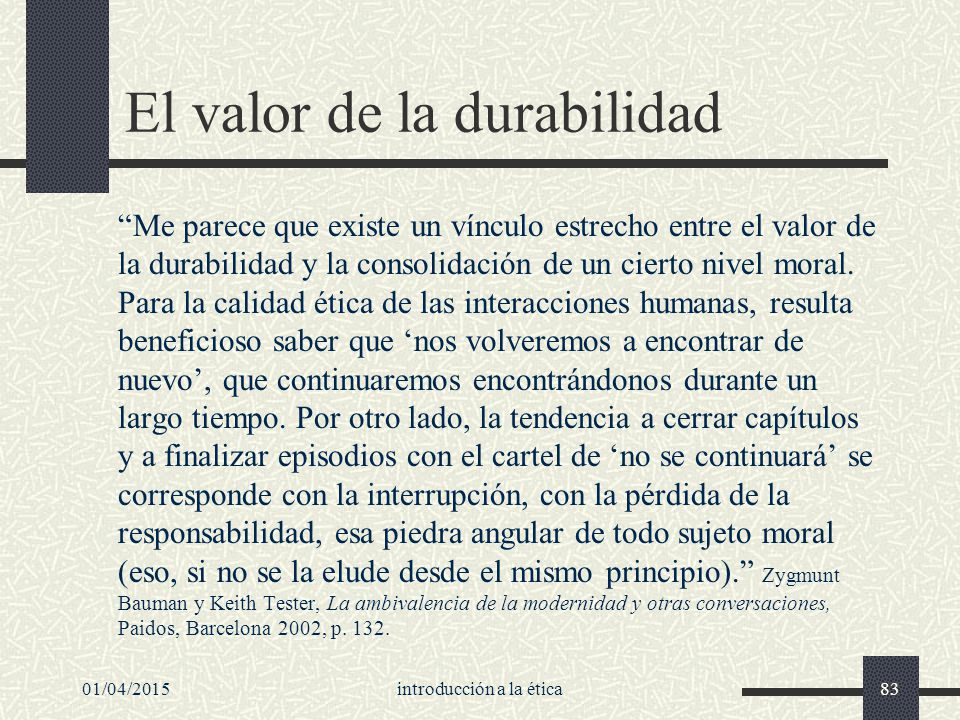 01/04/2015introducción a la ética83 El valor de la durabilidad Me parece que existe un vínculo estrecho entre el valor de la durabilidad y la consolidación de un cierto nivel moral.