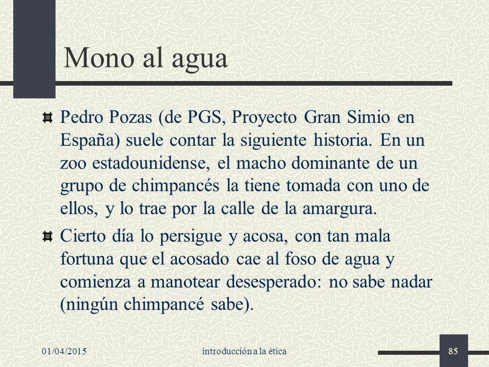 01/04/2015introducción a la ética85 Mono al agua Pedro Pozas (de PGS, Proyecto Gran Simio en España) suele contar la siguiente historia.