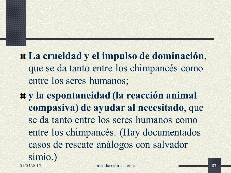 01/04/2015introducción a la ética87 La crueldad y el impulso de dominación, que se da tanto entre los chimpancés como entre los seres humanos; y la espontaneidad (la reacción animal compasiva) de ayudar al necesitado, que se da tanto entre los seres humanos como entre los chimpancés.