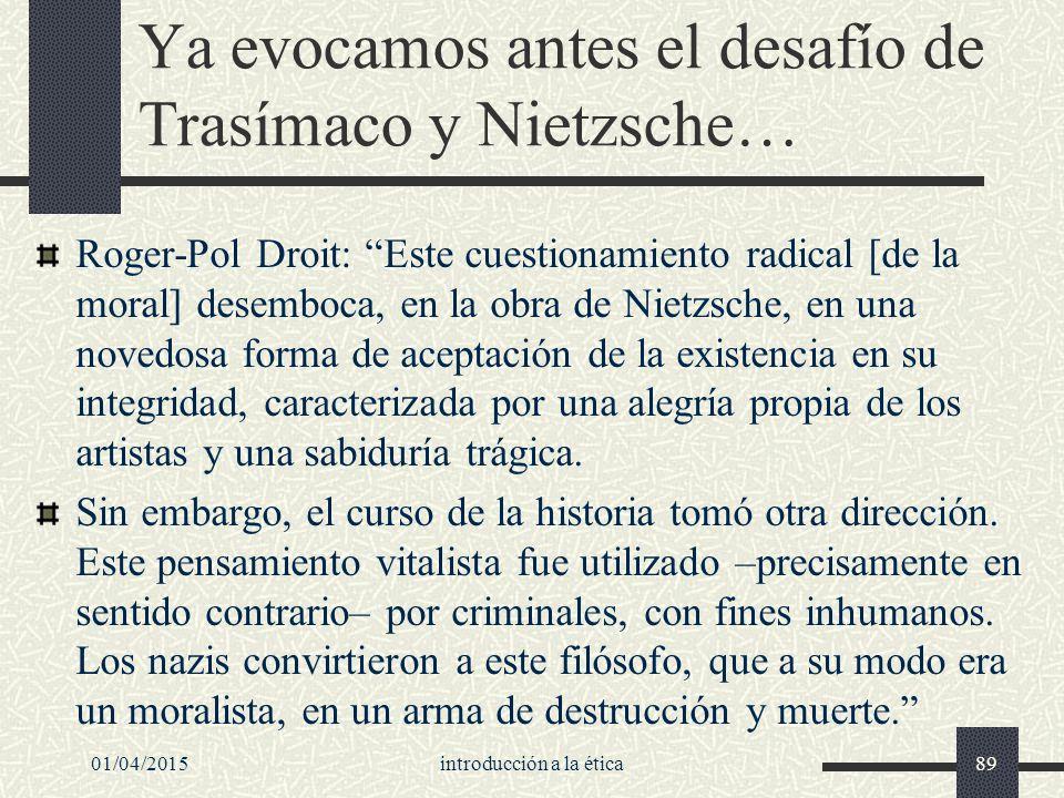 Ya evocamos antes el desafío de Trasímaco y Nietzsche… Roger-Pol Droit: Este cuestionamiento radical [de la moral] desemboca, en la obra de Nietzsche, en una novedosa forma de aceptación de la existencia en su integridad, caracterizada por una alegría propia de los artistas y una sabiduría trágica.