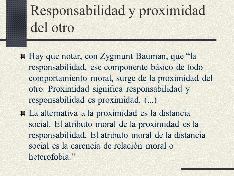 Responsabilidad y proximidad del otro Hay que notar, con Zygmunt Bauman, que la responsabilidad, ese componente básico de todo comportamiento moral, surge de la proximidad del otro.
