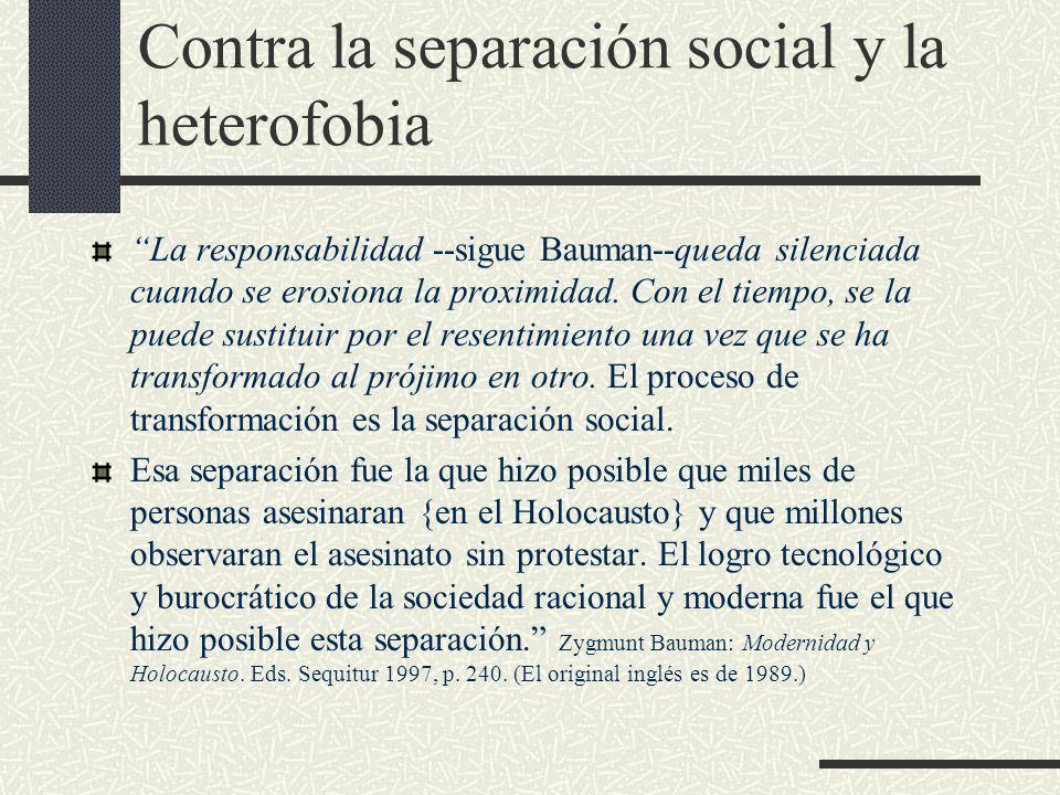 Contra la separación social y la heterofobia La responsabilidad --sigue Bauman--queda silenciada cuando se erosiona la proximidad.