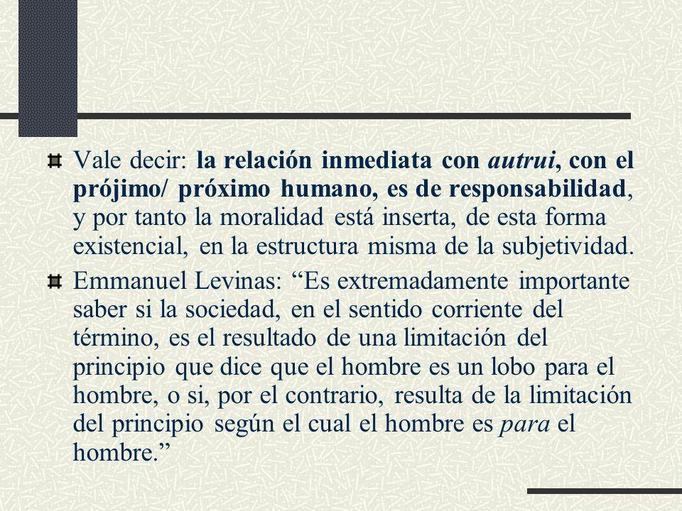 Vale decir: la relación inmediata con autrui, con el prójimo/ próximo humano, es de responsabilidad, y por tanto la moralidad está inserta, de esta forma existencial, en la estructura misma de la subjetividad.