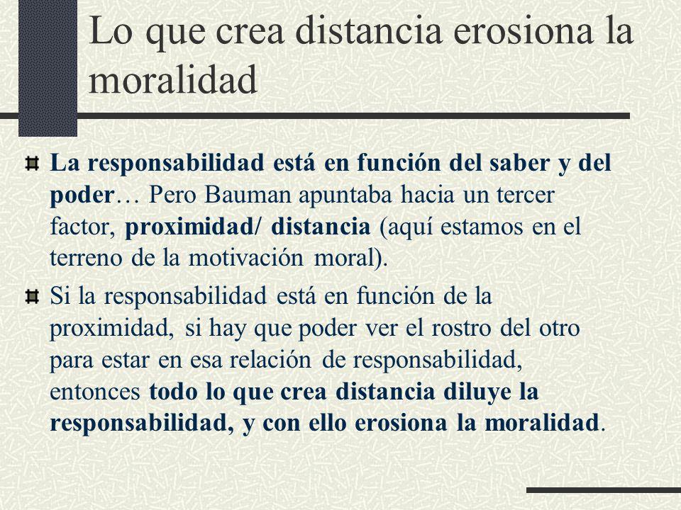 Lo que crea distancia erosiona la moralidad La responsabilidad está en función del saber y del poder… Pero Bauman apuntaba hacia un tercer factor, proximidad/ distancia (aquí estamos en el terreno de la motivación moral).