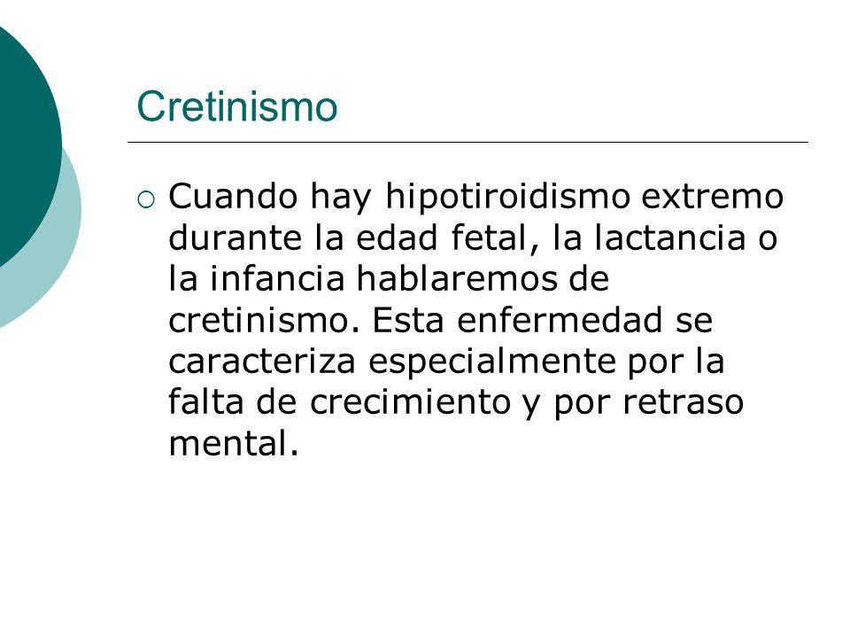 Cretinismo  Cuando hay hipotiroidismo extremo durante la edad fetal, la lactancia o la infancia hablaremos de cretinismo.