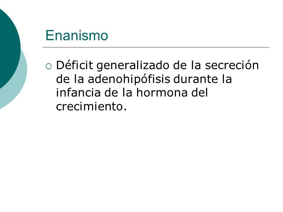 Enanismo  Déficit generalizado de la secreción de la adenohipófisis durante la infancia de la hormona del crecimiento.
