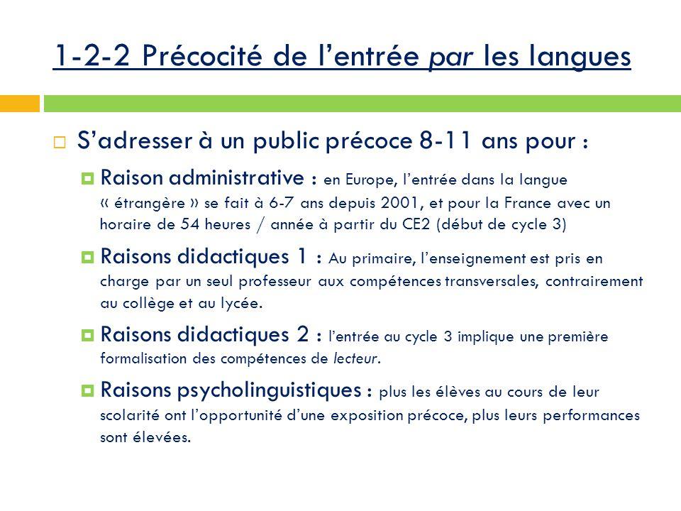 1-2-2 Précocité de l'entrée par les langues  S'adresser à un public précoce 8-11 ans pour :  Raison administrative : en Europe, l'entrée dans la langue « étrangère » se fait à 6-7 ans depuis 2001, et pour la France avec un horaire de 54 heures / année à partir du CE2 (début de cycle 3)  Raisons didactiques 1 : Au primaire, l'enseignement est pris en charge par un seul professeur aux compétences transversales, contrairement au collège et au lycée.