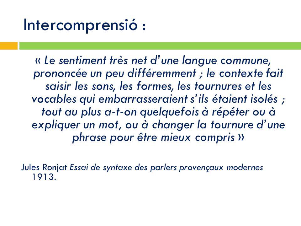 Intercomprensió : « Le sentiment très net d'une langue commune, prononcée un peu différemment ; le contexte fait saisir les sons, les formes, les tournures et les vocables qui embarrasseraient s'ils étaient isolés ; tout au plus a-t-on quelquefois à répéter ou à expliquer un mot, ou à changer la tournure d'une phrase pour être mieux compris » Jules Ronjat Essai de syntaxe des parlers provençaux modernes 1913.