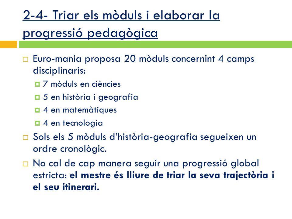 2-4- Triar els mòduls i elaborar la progressió pedagògica  Euro-mania proposa 20 mòduls concernint 4 camps disciplinaris:  7 mòduls en ciències  5 en història i geografia  4 en matemàtiques  4 en tecnologia  Sols els 5 mòduls d'història-geografia segueixen un ordre cronològic.