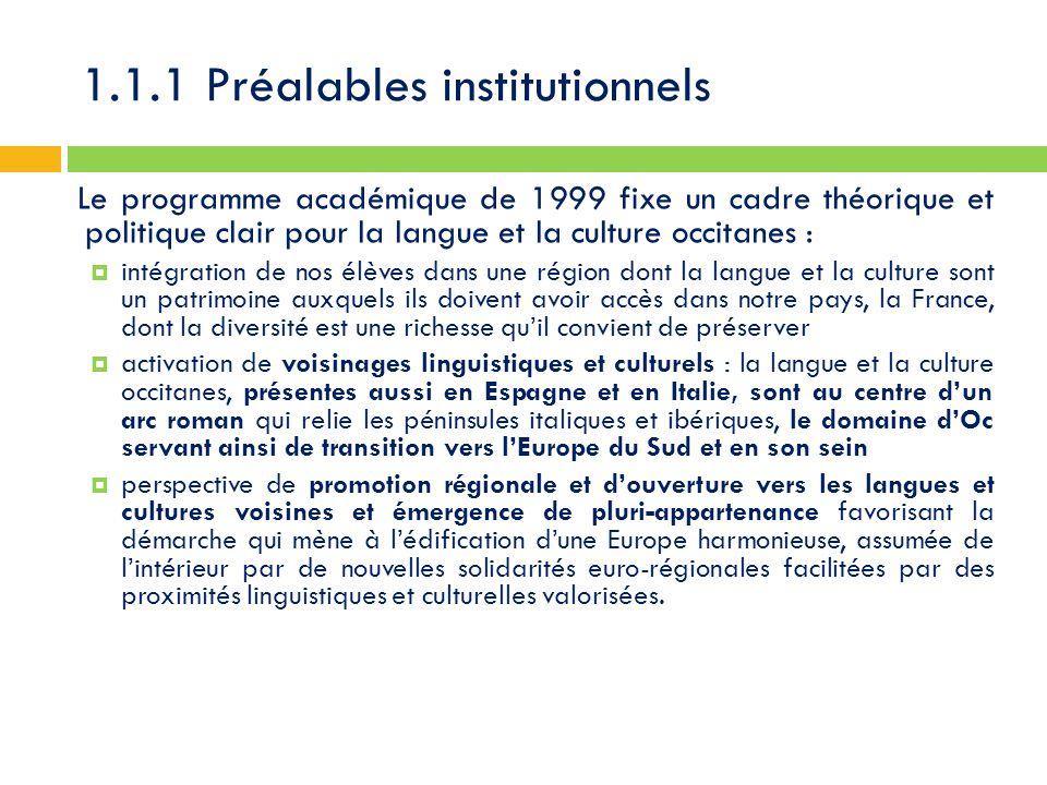 1.1.1 Préalables institutionnels Le programme académique de 1999 fixe un cadre théorique et politique clair pour la langue et la culture occitanes :  intégration de nos élèves dans une région dont la langue et la culture sont un patrimoine auxquels ils doivent avoir accès dans notre pays, la France, dont la diversité est une richesse qu'il convient de préserver  activation de voisinages linguistiques et culturels : la langue et la culture occitanes, présentes aussi en Espagne et en Italie, sont au centre d'un arc roman qui relie les péninsules italiques et ibériques, le domaine d'Oc servant ainsi de transition vers l'Europe du Sud et en son sein  perspective de promotion régionale et d'ouverture vers les langues et cultures voisines et émergence de pluri-appartenance favorisant la démarche qui mène à l'édification d'une Europe harmonieuse, assumée de l'intérieur par de nouvelles solidarités euro-régionales facilitées par des proximités linguistiques et culturelles valorisées.