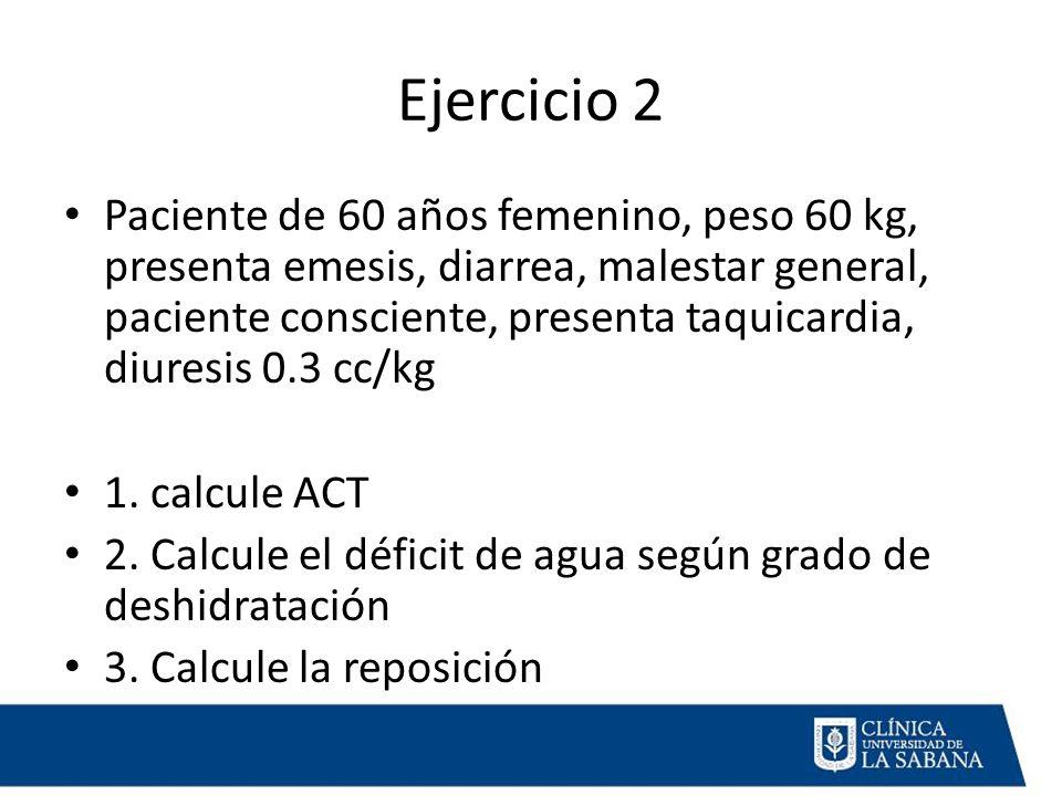 Ejercicio 2 Paciente de 60 años femenino, peso 60 kg, presenta emesis, diarrea, malestar general, paciente consciente, presenta taquicardia, diuresis 0.3 cc/kg 1.