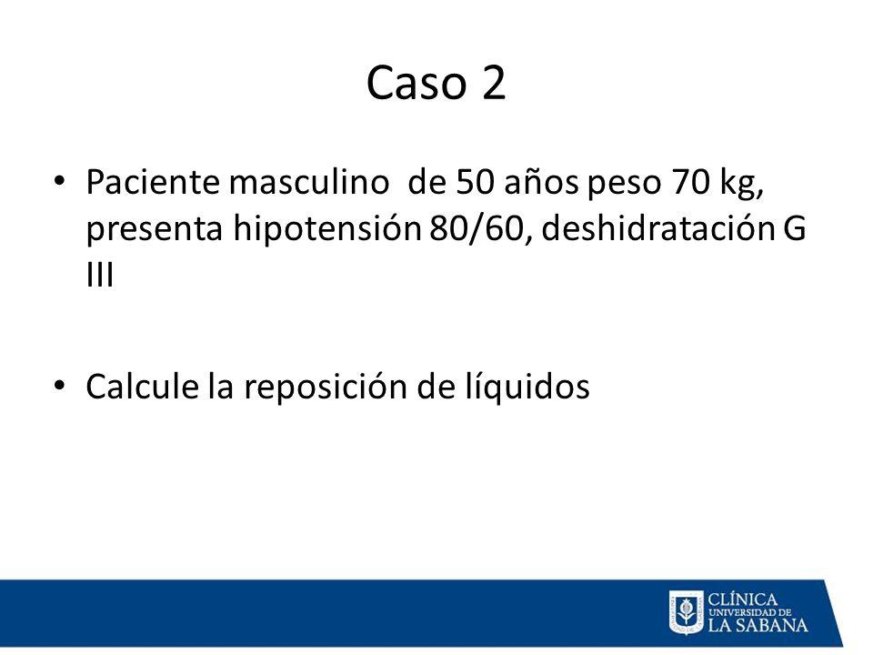 Caso 2 Paciente masculino de 50 años peso 70 kg, presenta hipotensión 80/60, deshidratación G III Calcule la reposición de líquidos