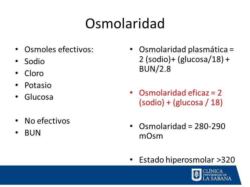 Osmolaridad Osmoles efectivos: Sodio Cloro Potasio Glucosa No efectivos BUN Osmolaridad plasmática = 2 (sodio)+ (glucosa/18) + BUN/2.8 Osmolaridad eficaz = 2 (sodio) + (glucosa / 18) Osmolaridad = 280-290 mOsm Estado hiperosmolar >320