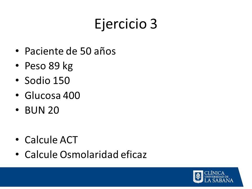 Ejercicio 3 Paciente de 50 años Peso 89 kg Sodio 150 Glucosa 400 BUN 20 Calcule ACT Calcule Osmolaridad eficaz