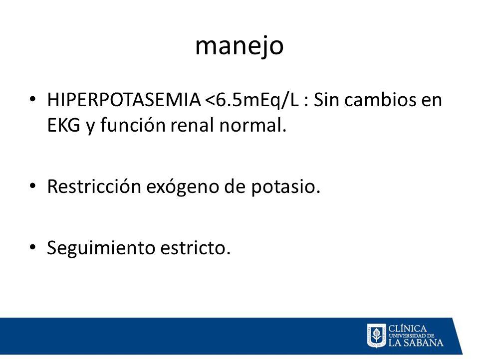 manejo HIPERPOTASEMIA <6.5mEq/L : Sin cambios en EKG y función renal normal.