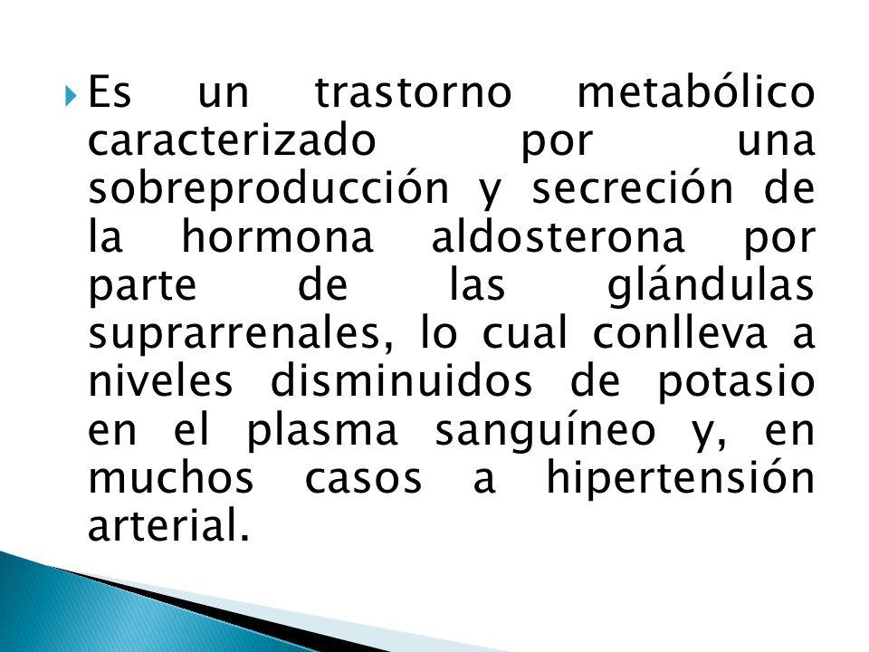  Es un trastorno metabólico caracterizado por una sobreproducción y secreción de la hormona aldosterona por parte de las glándulas suprarrenales, lo cual conlleva a niveles disminuidos de potasio en el plasma sanguíneo y, en muchos casos a hipertensión arterial.