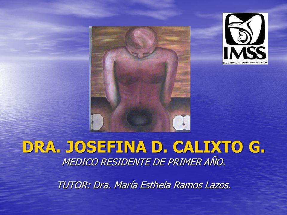 DRA. JOSEFINA D. CALIXTO G. MEDICO RESIDENTE DE PRIMER AÑO. TUTOR: Dra. María Esthela Ramos Lazos.