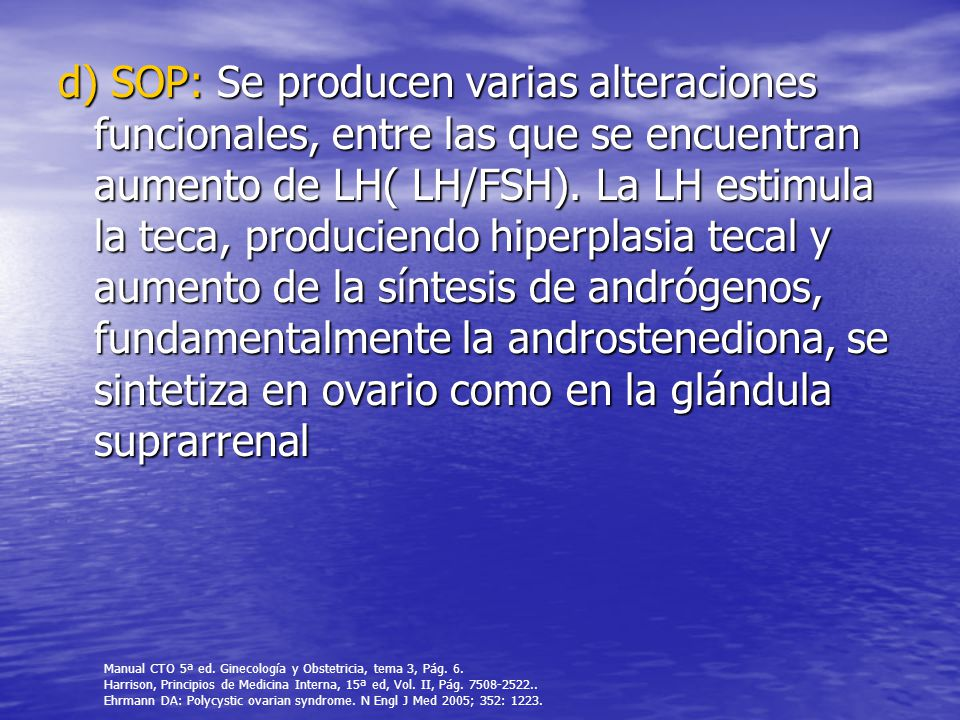d) SOP: Se producen varias alteraciones funcionales, entre las que se encuentran aumento de LH( LH/FSH).