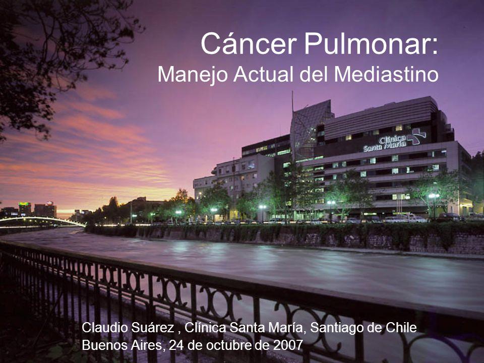 Cáncer Pulmonar: Manejo Actual del Mediastino Claudio Suárez, Clínica Santa María, Santiago de Chile Buenos Aires, 24 de octubre de 2007