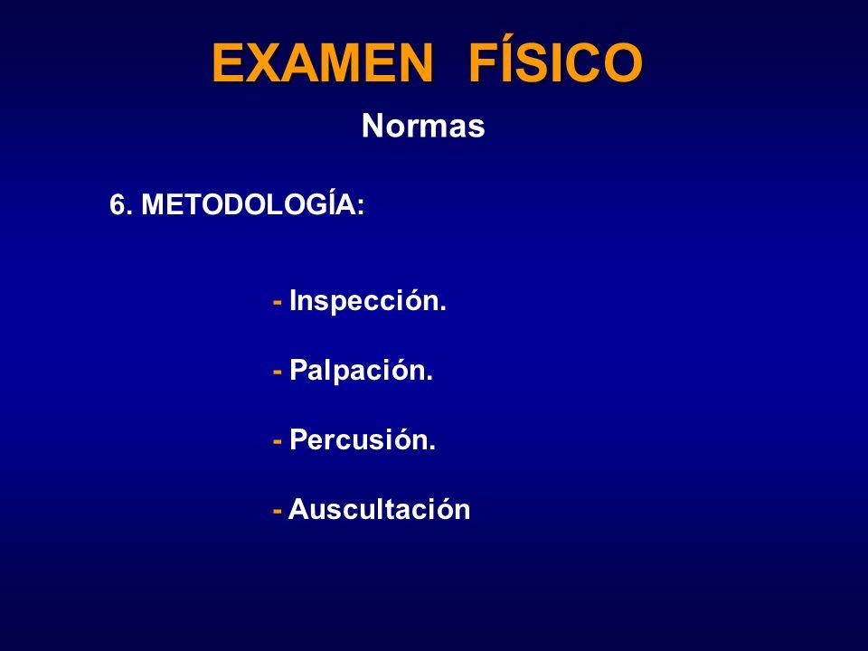 EXAMEN FÍSICO Normas 6. METODOLOGÍA: - Inspección. - Palpación. - Percusión. - Auscultación