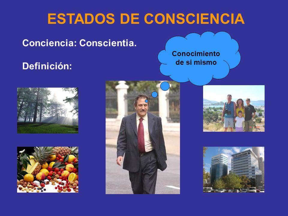 ESTADOS DE CONSCIENCIA Conciencia: Conscientia. Definición: Conocimiento de si mismo