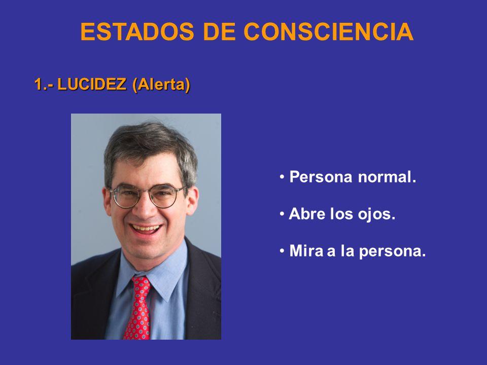 ESTADOS DE CONSCIENCIA 1.- LUCIDEZ (Alerta) Persona normal. Abre los ojos. Mira a la persona.
