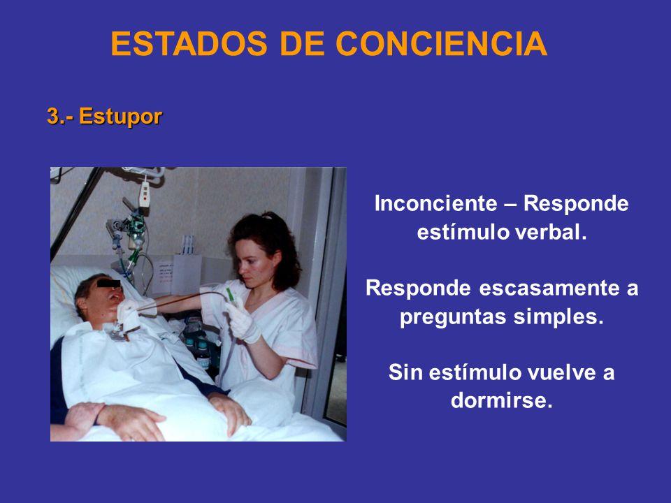 ESTADOS DE CONCIENCIA 3.- Estupor Inconciente – Responde estímulo verbal.