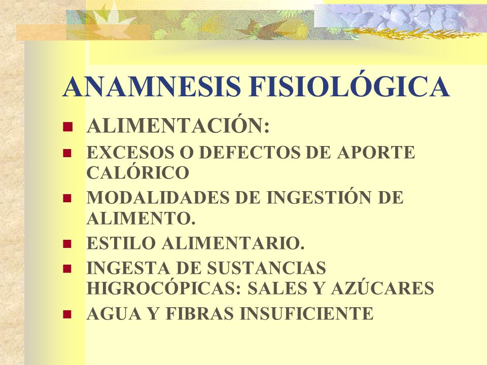 ANAMNESIS FISIOLÓGICA ALIMENTACIÓN: EXCESOS O DEFECTOS DE APORTE CALÓRICO MODALIDADES DE INGESTIÓN DE ALIMENTO.