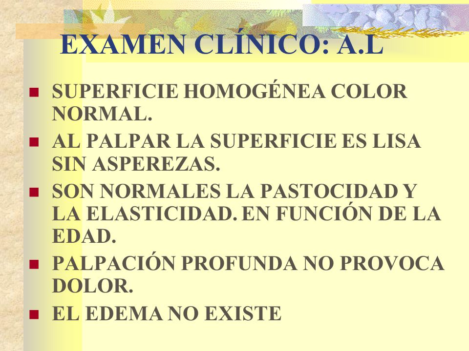EXAMEN CLÍNICO: A.L SUPERFICIE HOMOGÉNEA COLOR NORMAL.