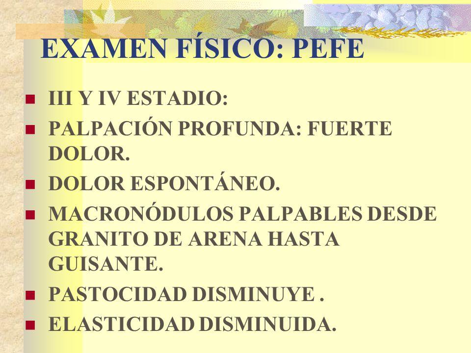 EXAMEN FÍSICO: PEFE III Y IV ESTADIO: PALPACIÓN PROFUNDA: FUERTE DOLOR.