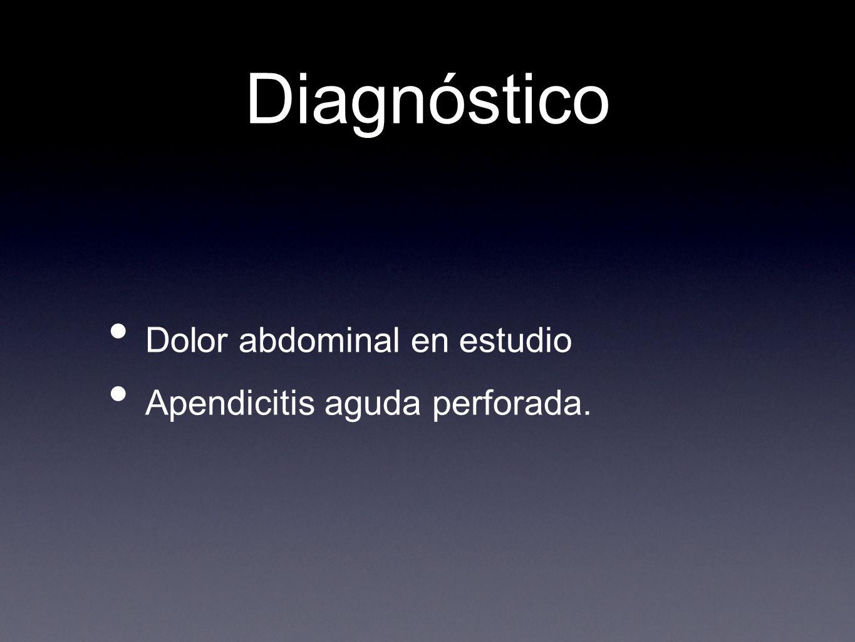 Diagnóstico Dolor abdominal en estudio Apendicitis aguda perforada.